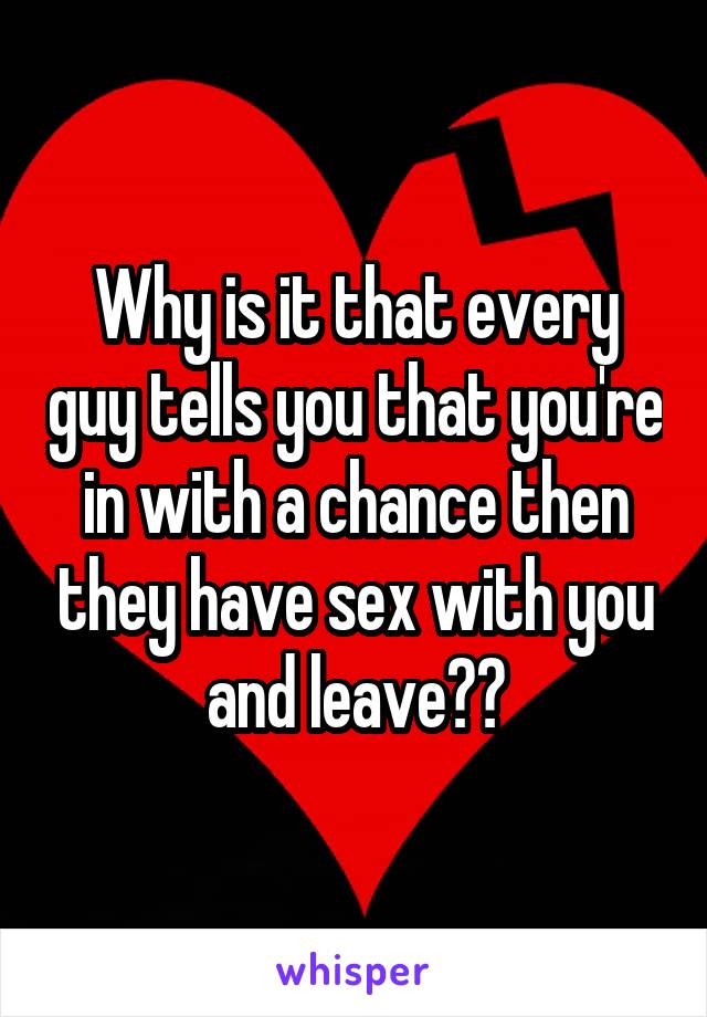 Why is it that every guy tells you that you're in with a chance then they have sex with you and leave??