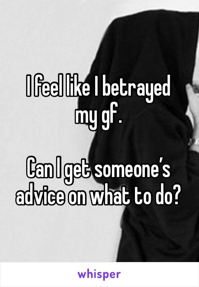 I feel like I betrayed my gf.   Can I get someone's advice on what to do?
