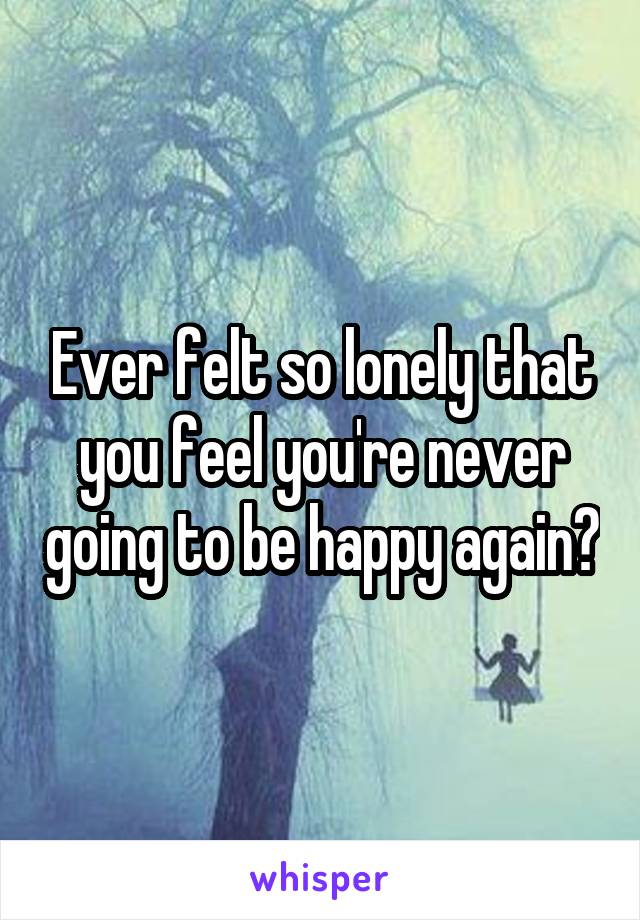 Ever felt so lonely that you feel you're never going to be happy again?