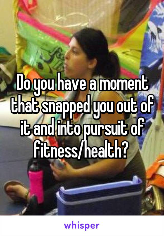 Do you have a moment that snapped you out of it and into pursuit of fitness/health?