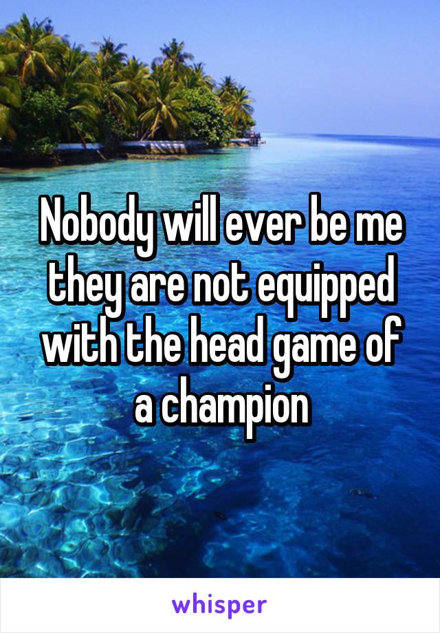 Nobody will ever be me they are not equipped with the head game of a champion
