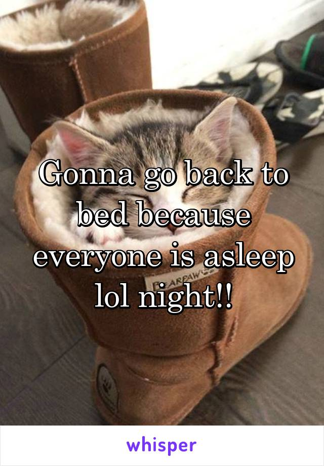 Gonna go back to bed because everyone is asleep lol night!!