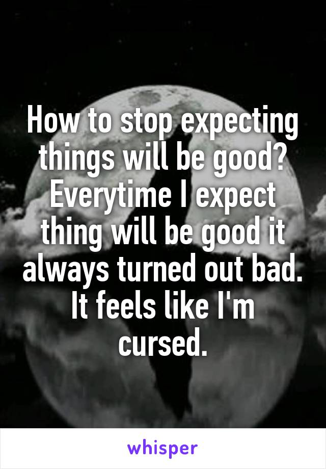 How to stop expecting things will be good? Everytime I expect thing will be good it always turned out bad. It feels like I'm cursed.