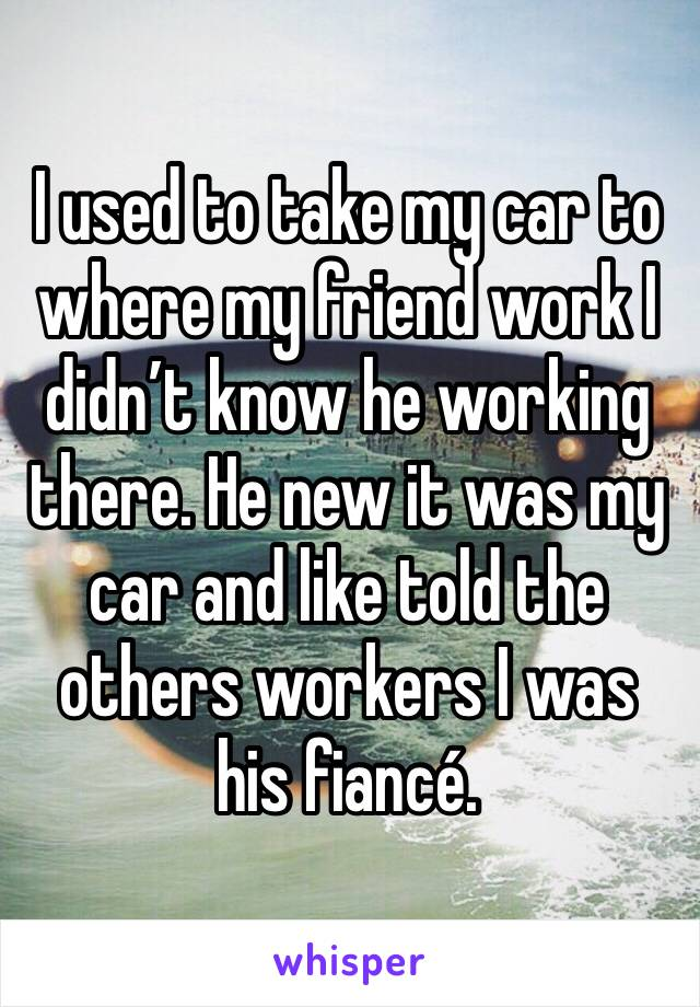 I used to take my car to where my friend work I didn't know he working there. He new it was my car and like told the others workers I was his fiancé.