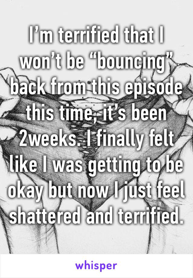 """I'm terrified that I won't be """"bouncing"""" back from this episode this time, it's been 2weeks. I finally felt like I was getting to be okay but now I just feel shattered and terrified."""