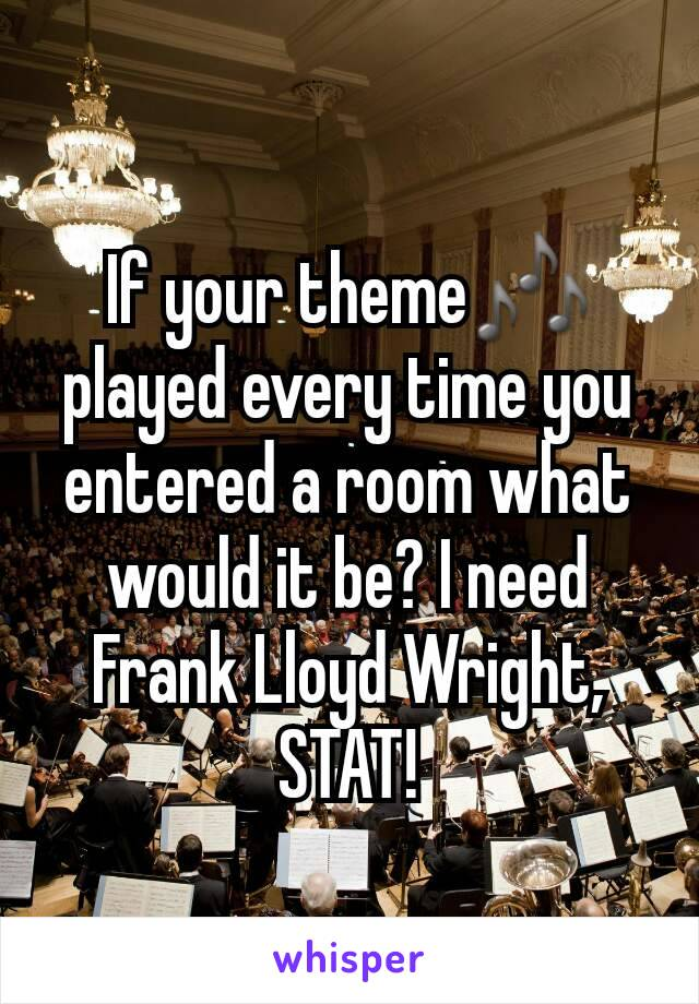 If your theme🎶 played every time you entered a room what would it be? I need Frank Lloyd Wright, STAT!