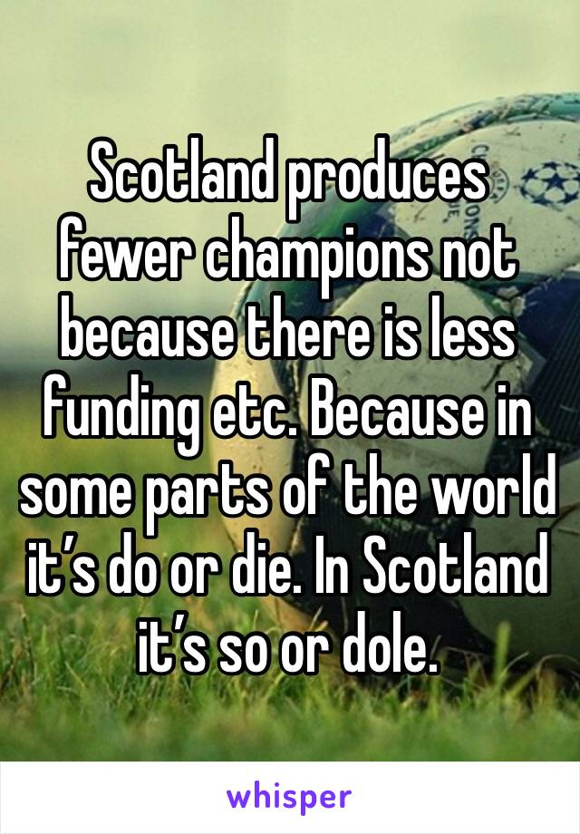 Scotland produces fewer champions not because there is less funding etc. Because in some parts of the world it's do or die. In Scotland it's so or dole.