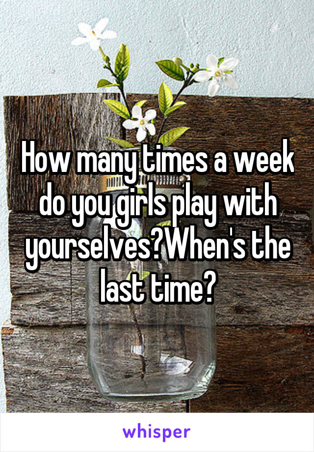 How many times a week do you girls play with yourselves?When's the last time?