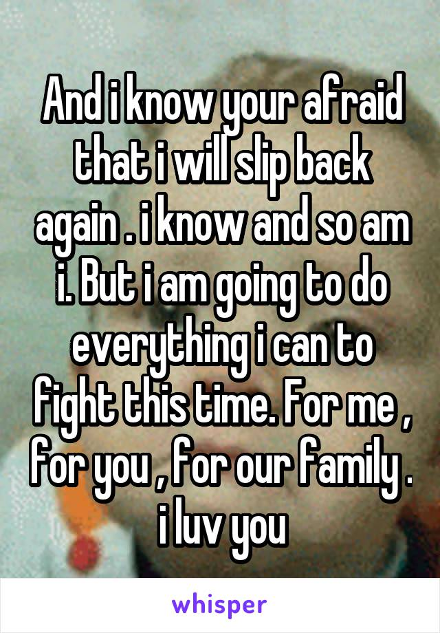 And i know your afraid that i will slip back again . i know and so am i. But i am going to do everything i can to fight this time. For me , for you , for our family . i luv you