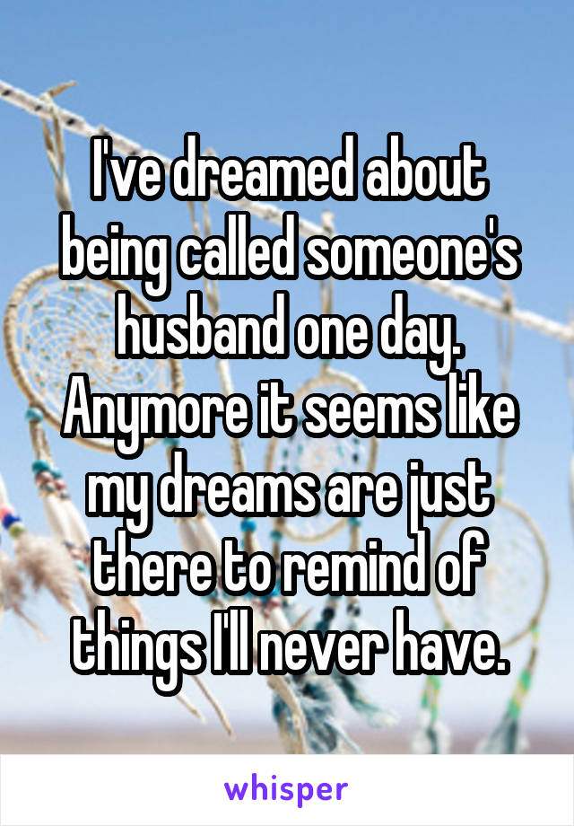 I've dreamed about being called someone's husband one day. Anymore it seems like my dreams are just there to remind of things I'll never have.