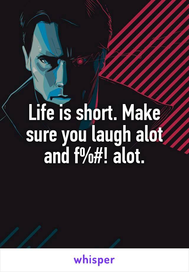 Life is short. Make sure you laugh alot and f%#! alot.