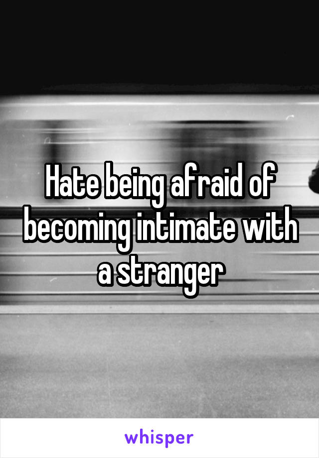 Hate being afraid of becoming intimate with a stranger