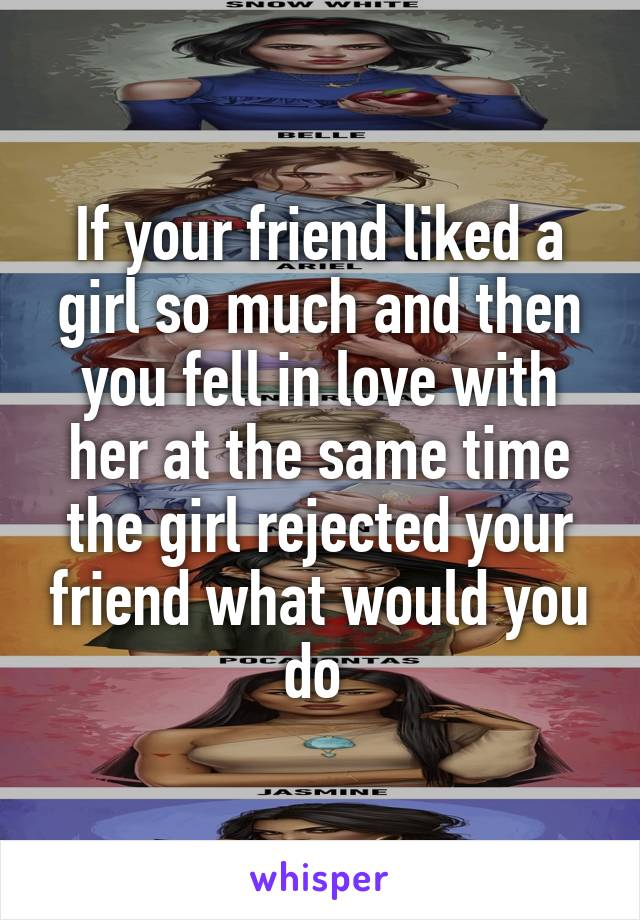 If your friend liked a girl so much and then you fell in love with her at the same time the girl rejected your friend what would you do