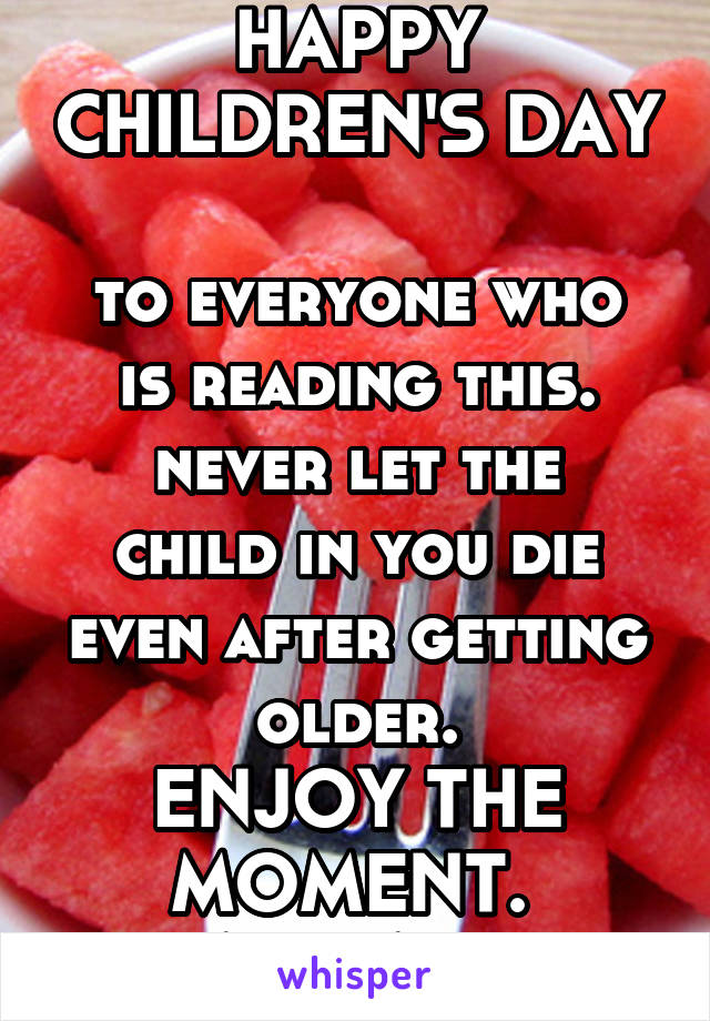 HAPPY CHILDREN'S DAY  to everyone who is reading this. never let the child in you die even after getting older. ENJOY THE MOMENT.  STAY HAPPY.