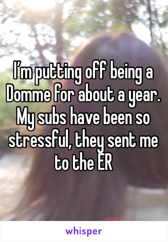 I'm putting off being a Domme for about a year. My subs have been so stressful, they sent me to the ER