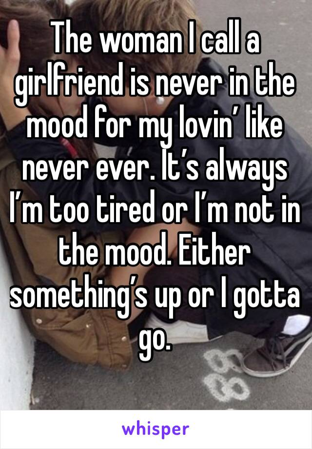 The woman I call a girlfriend is never in the mood for my lovin' like never ever. It's always I'm too tired or I'm not in the mood. Either something's up or I gotta go.