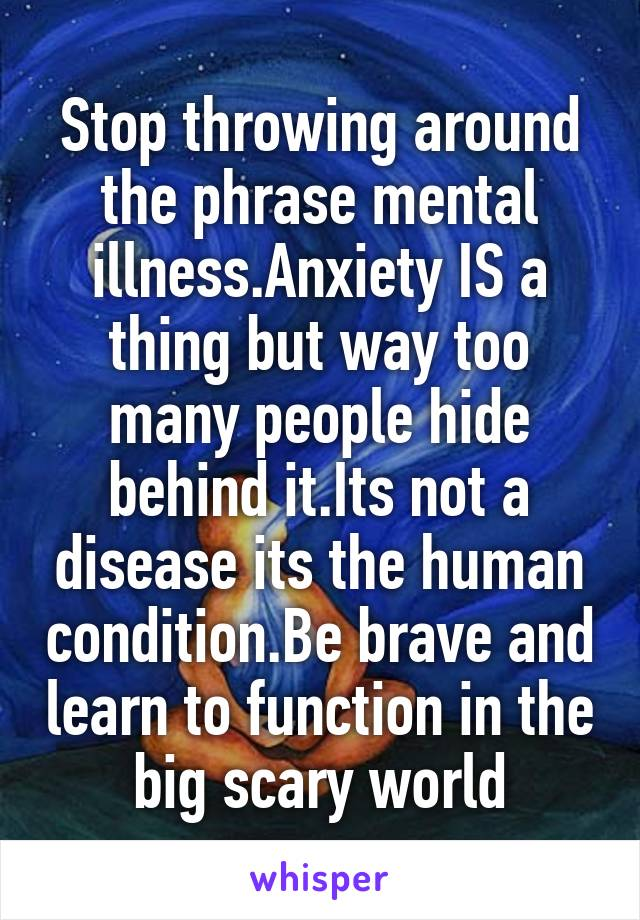 Stop throwing around the phrase mental illness.Anxiety IS a thing but way too many people hide behind it.Its not a disease its the human condition.Be brave and learn to function in the big scary world