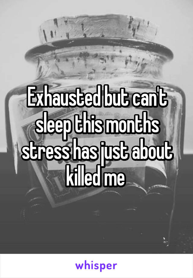 Exhausted but can't sleep this months stress has just about killed me