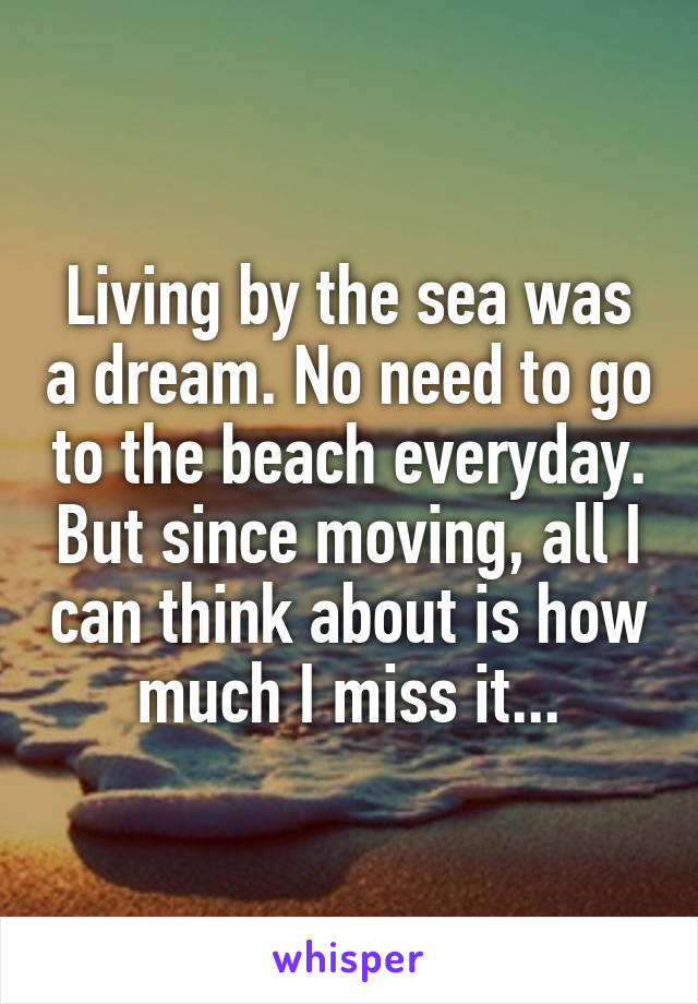 Living by the sea was a dream. No need to go to the beach everyday. But since moving, all I can think about is how much I miss it...