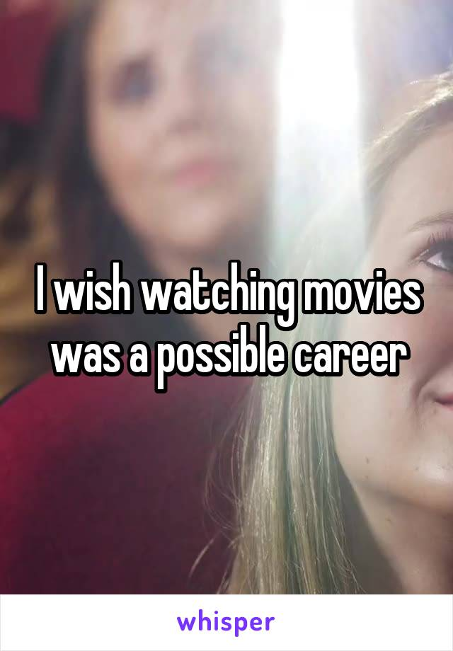 I wish watching movies was a possible career