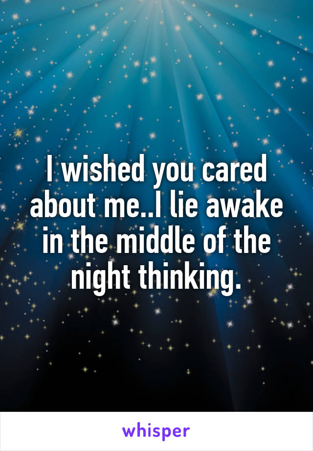 I wished you cared about me..I lie awake in the middle of the night thinking.