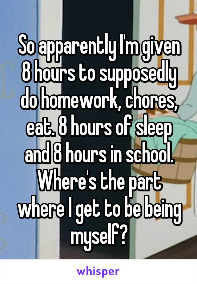 So apparently I'm given 8 hours to supposedly do homework, chores, eat. 8 hours of sleep and 8 hours in school. Where's the part where I get to be being myself?