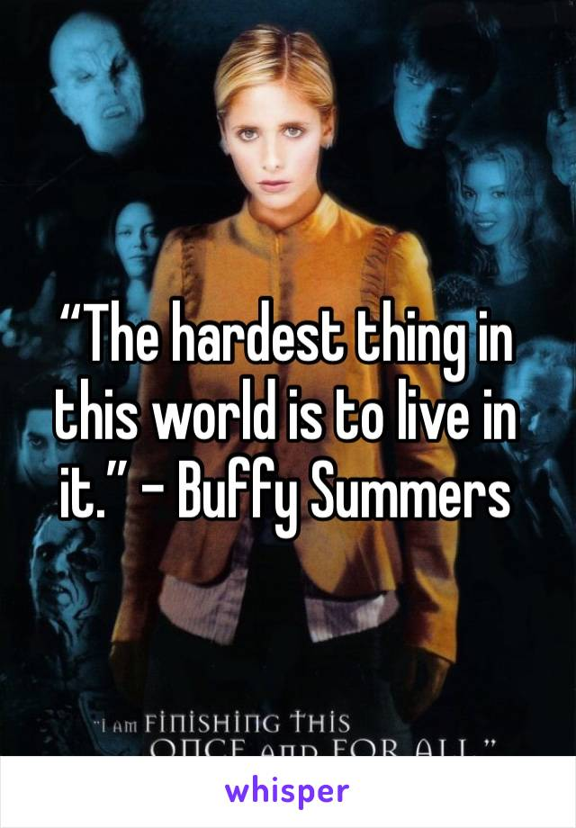 """The hardest thing in this world is to live in it."" - Buffy Summers"