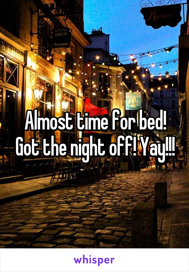 Almost time for bed! Got the night off! Yay!!!
