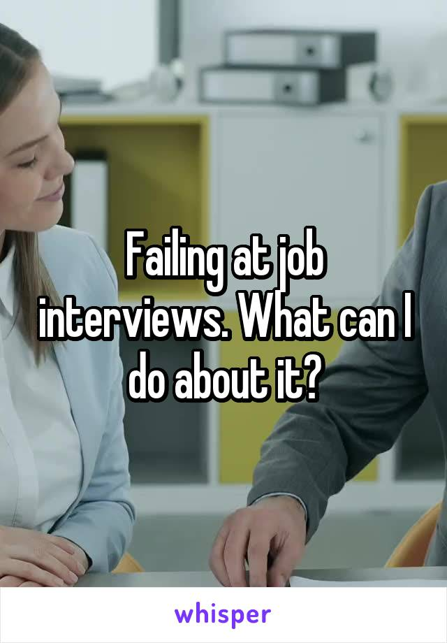 Failing at job interviews. What can I do about it?