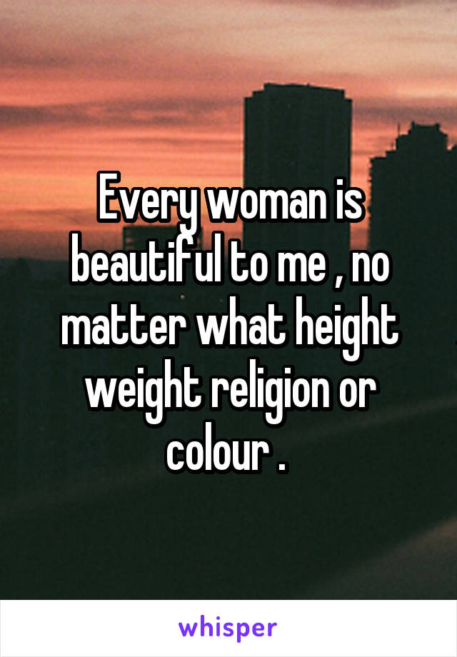 Every woman is beautiful to me , no matter what height weight religion or colour .