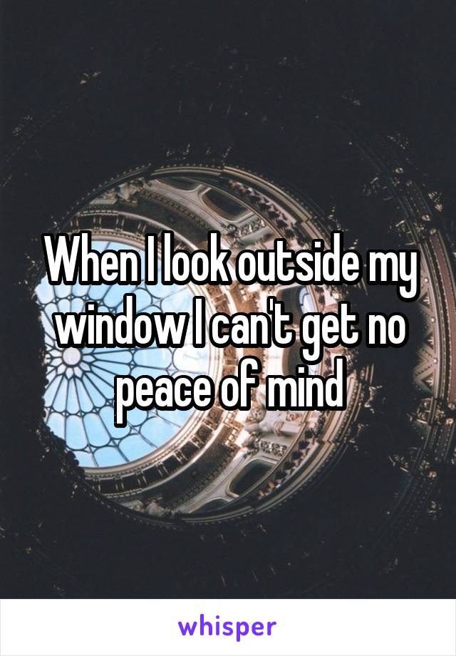 When I look outside my window I can't get no peace of mind