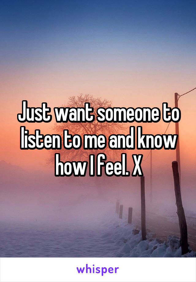 Just want someone to listen to me and know how I feel. X