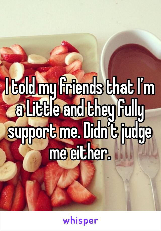 I told my friends that I'm a Little and they fully support me. Didn't judge me either.