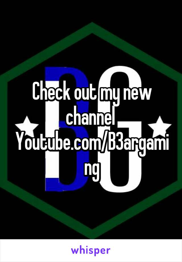 Check out my new channel  Youtube.com/B3argaming