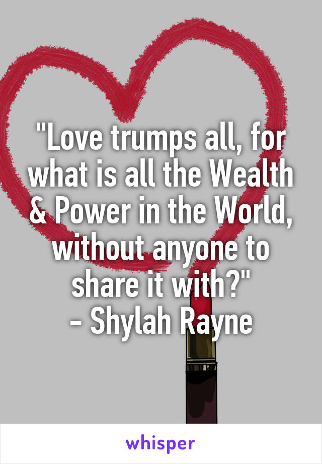 """Love trumps all, for what is all the Wealth & Power in the World, without anyone to share it with?"" - Shylah Rayne"