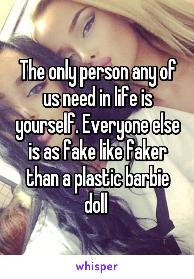 The only person any of us need in life is yourself. Everyone else is as fake like faker than a plastic barbie doll