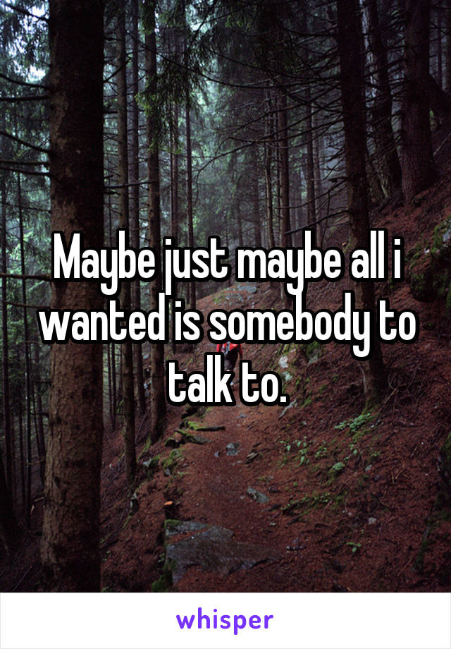 Maybe just maybe all i wanted is somebody to talk to.