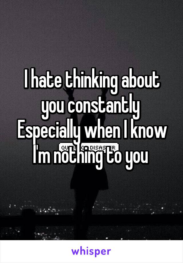 I hate thinking about you constantly  Especially when I know I'm nothing to you