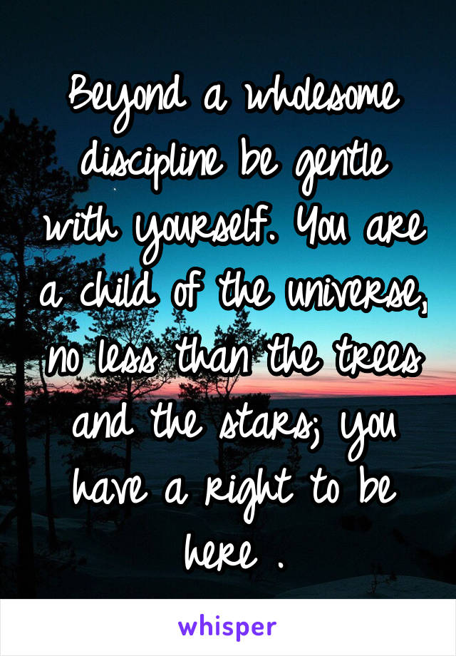 Beyond a wholesome discipline be gentle with yourself. You are a child of the universe, no less than the trees and the stars; you have a right to be here .