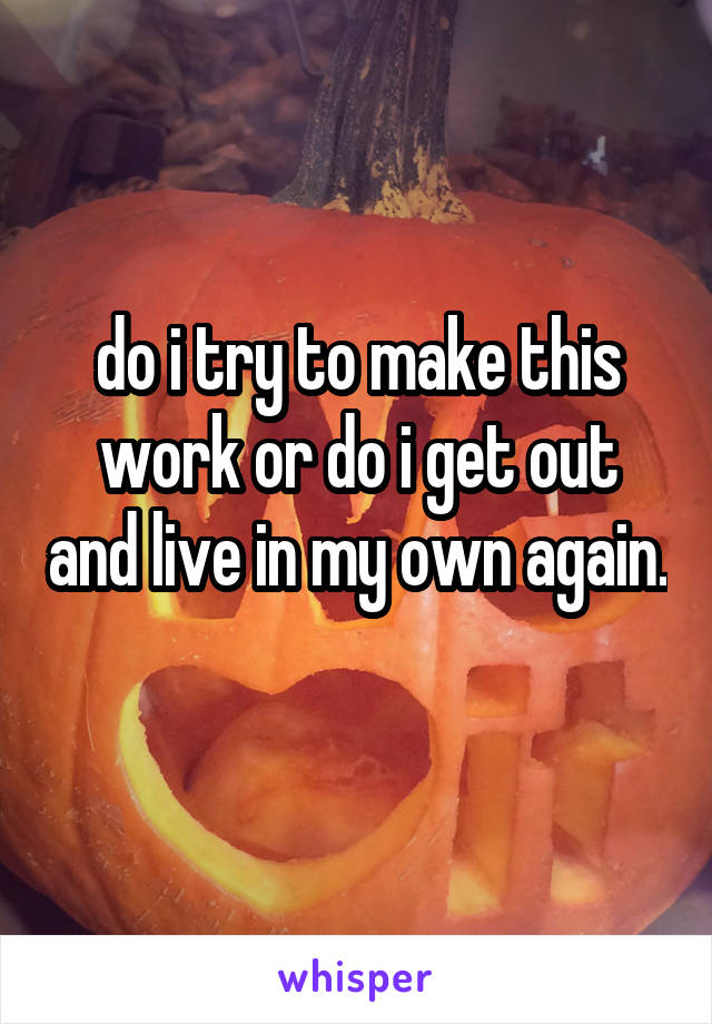 do i try to make this work or do i get out and live in my own again.