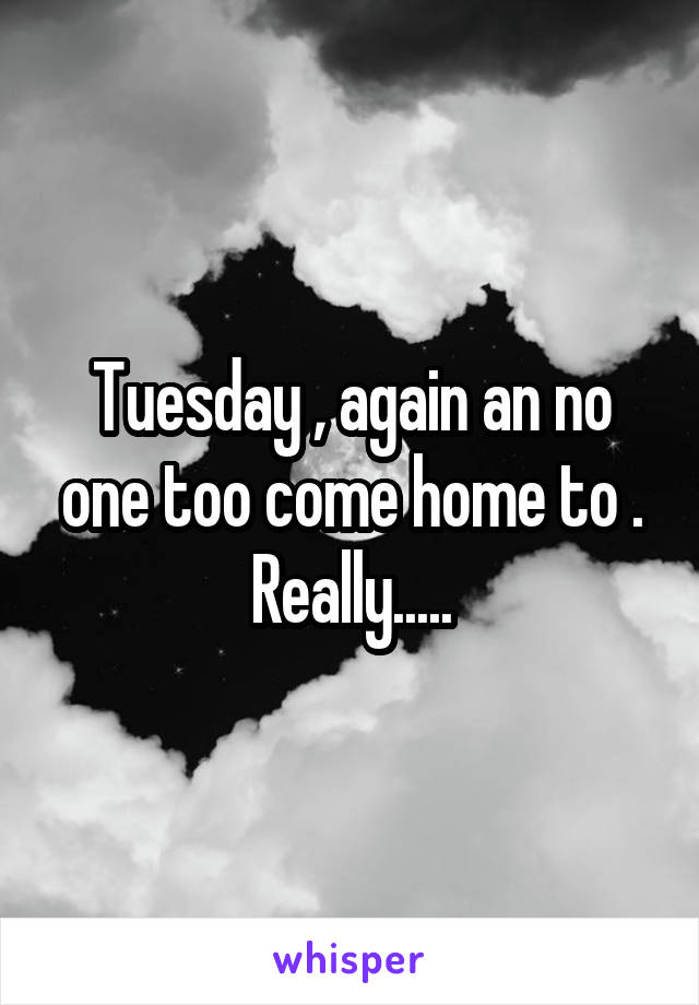 Tuesday , again an no one too come home to . Really.....