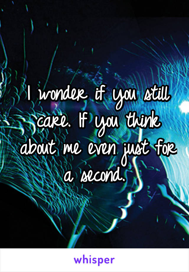 I wonder if you still care. If you think about me even just for a second.