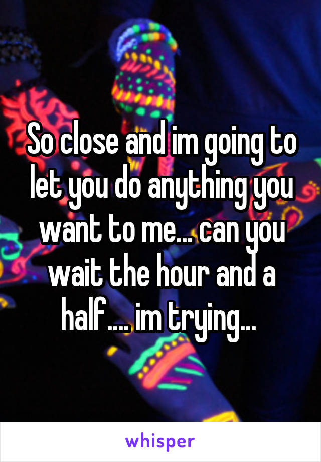 So close and im going to let you do anything you want to me... can you wait the hour and a half.... im trying...