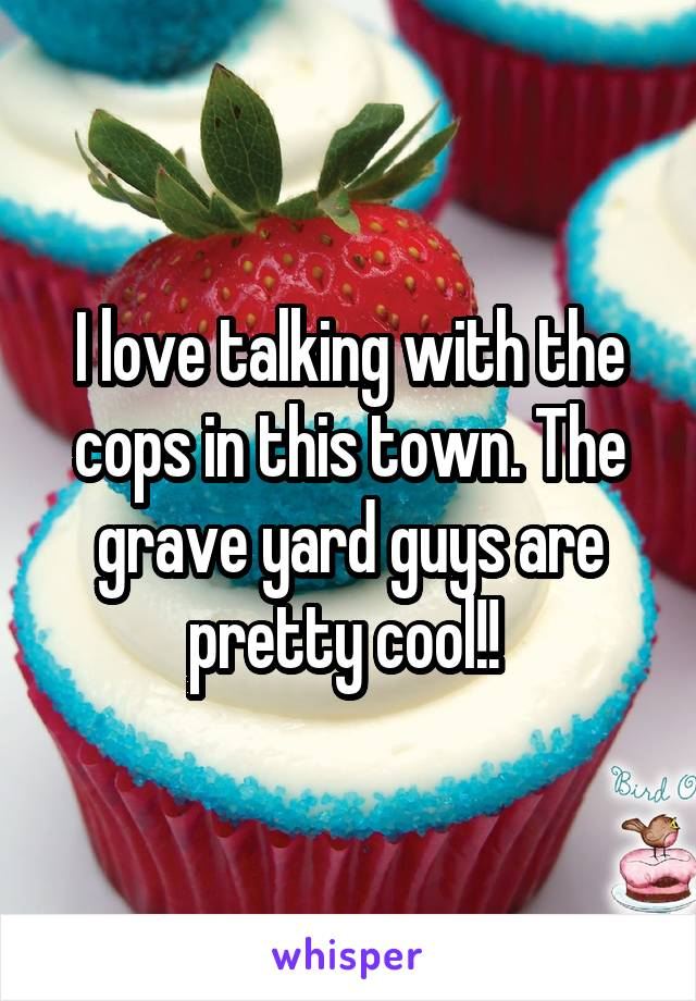I love talking with the cops in this town. The grave yard guys are pretty cool!!