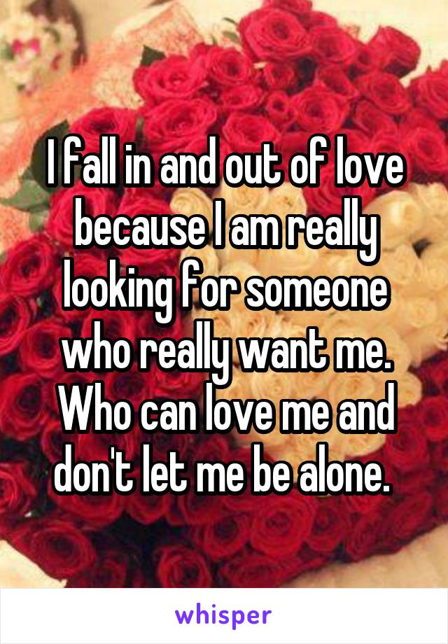 I fall in and out of love because I am really looking for someone who really want me. Who can love me and don't let me be alone.