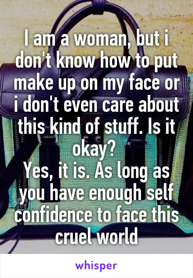 I am a woman, but i don't know how to put make up on my face or i don't even care about this kind of stuff. Is it okay?  Yes, it is. As long as you have enough self confidence to face this cruel world