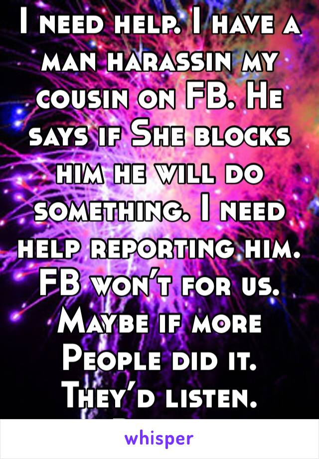I need help. I have a man harassin my cousin on FB. He says if She blocks him he will do something. I need help reporting him. FB won't for us. Maybe if more People did it. They'd listen. Please