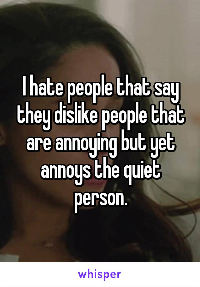 I hate people that say they dislike people that are annoying but yet annoys the quiet person.