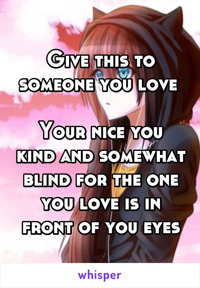 Give this to someone you love   Your nice you kind and somewhat blind for the one you love is in front of you eyes