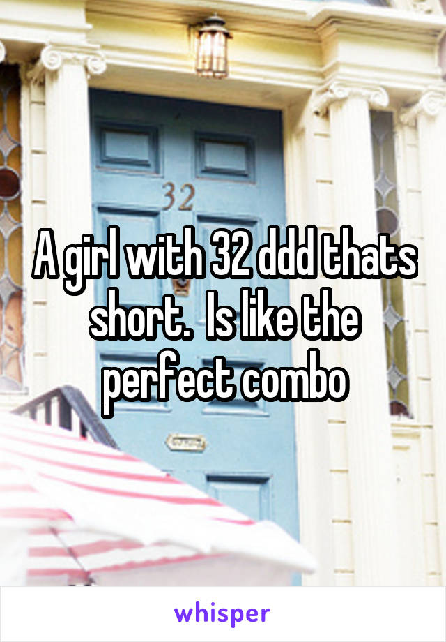 A girl with 32 ddd thats short.  Is like the perfect combo